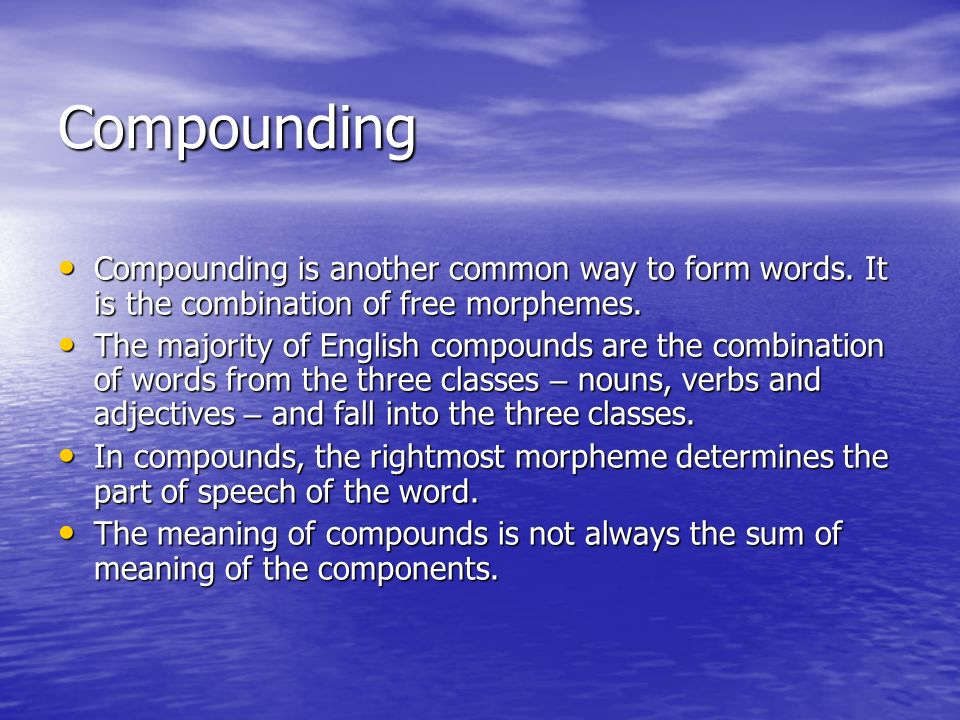 Compounding Compounding is another common way to form words. It is the combination of free morphemes.