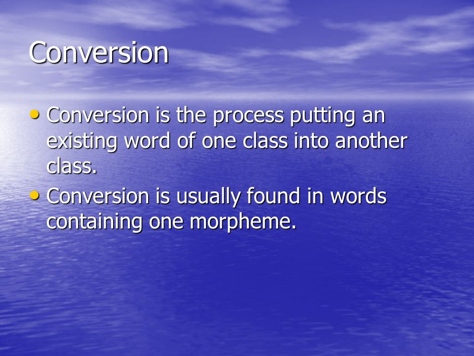 Conversion Conversion is the process putting an existing word of one class into another class.