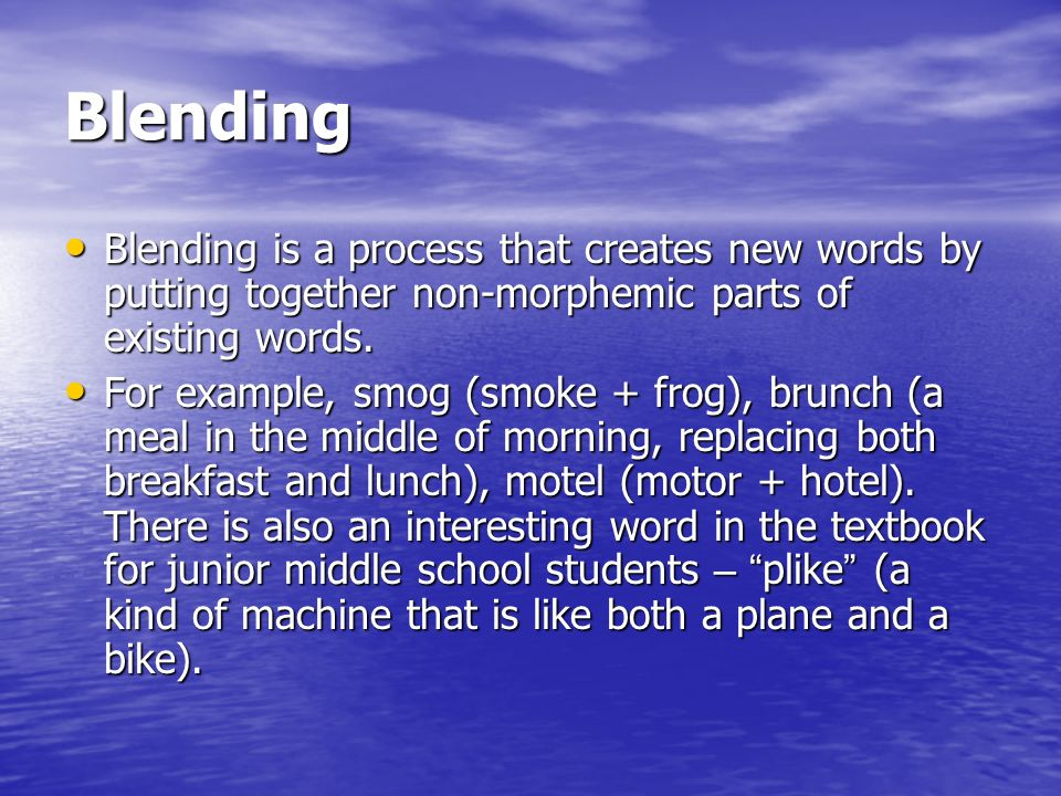 Blending Blending is a process that creates new words by putting together non-morphemic parts of existing words.