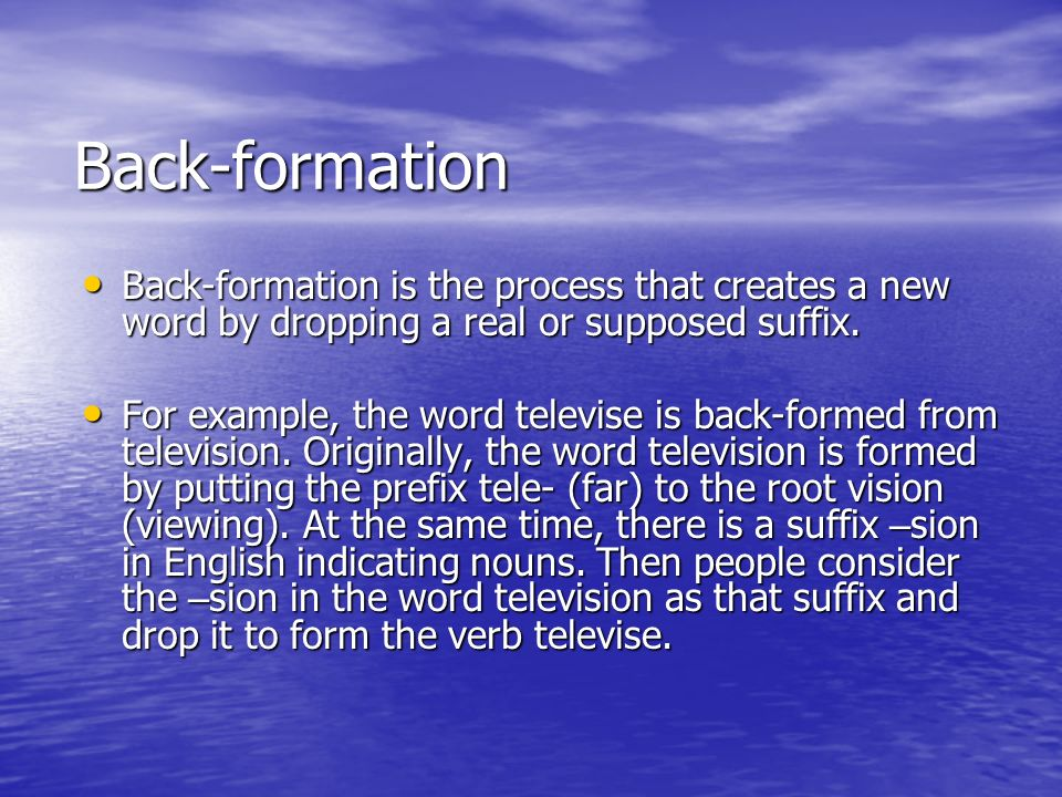 Back-formation Back-formation is the process that creates a new word by dropping a real or supposed suffix.