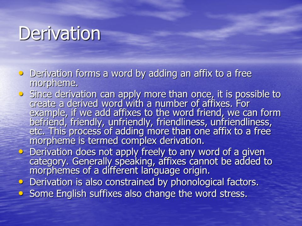 Derivation Derivation forms a word by adding an affix to a free morpheme.