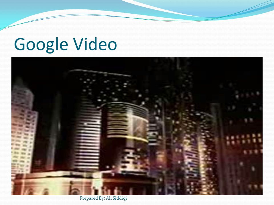 Google Video Prepared By: Ali Siddiqi