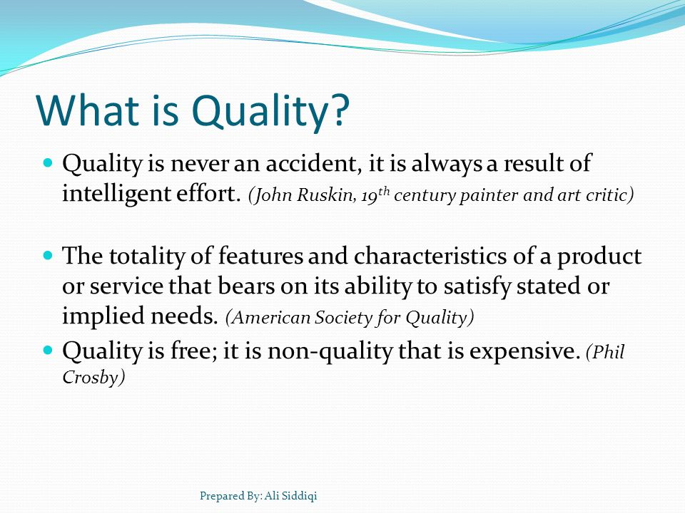 What is Quality Quality is never an accident, it is always a result of intelligent effort. (John Ruskin, 19th century painter and art critic)