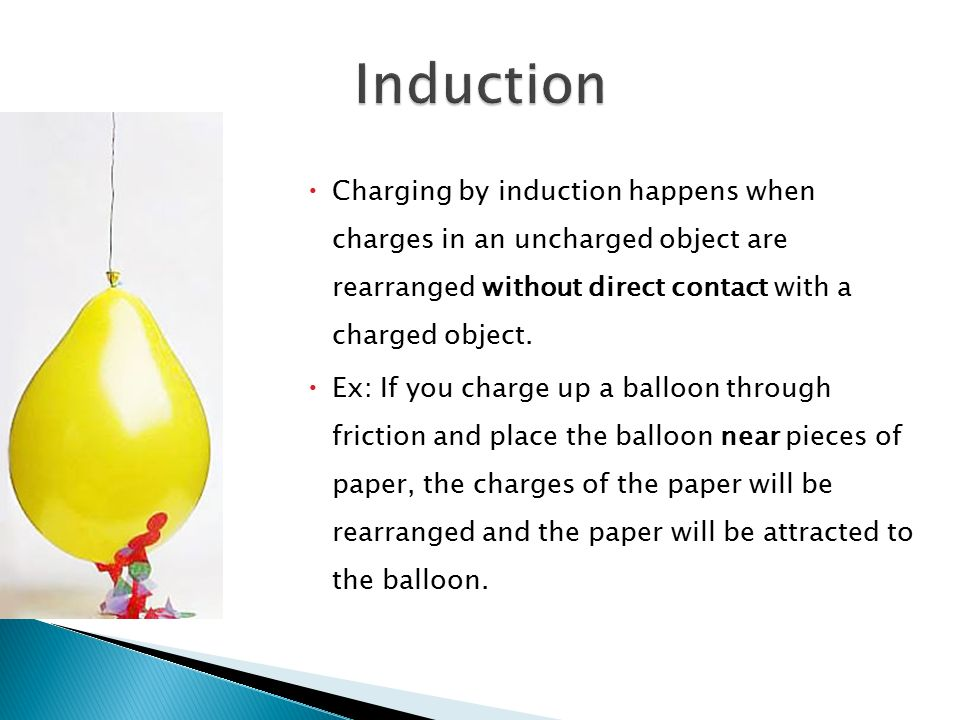 Induction Charging by induction happens when charges in an uncharged object are rearranged without direct contact with a charged object.