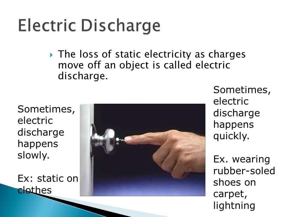 Electric Discharge The loss of static electricity as charges move off an object is called electric discharge.