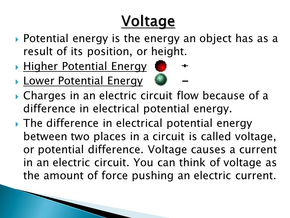 Voltage Potential energy is the energy an object has as a result of its position, or height. Higher Potential Energy.