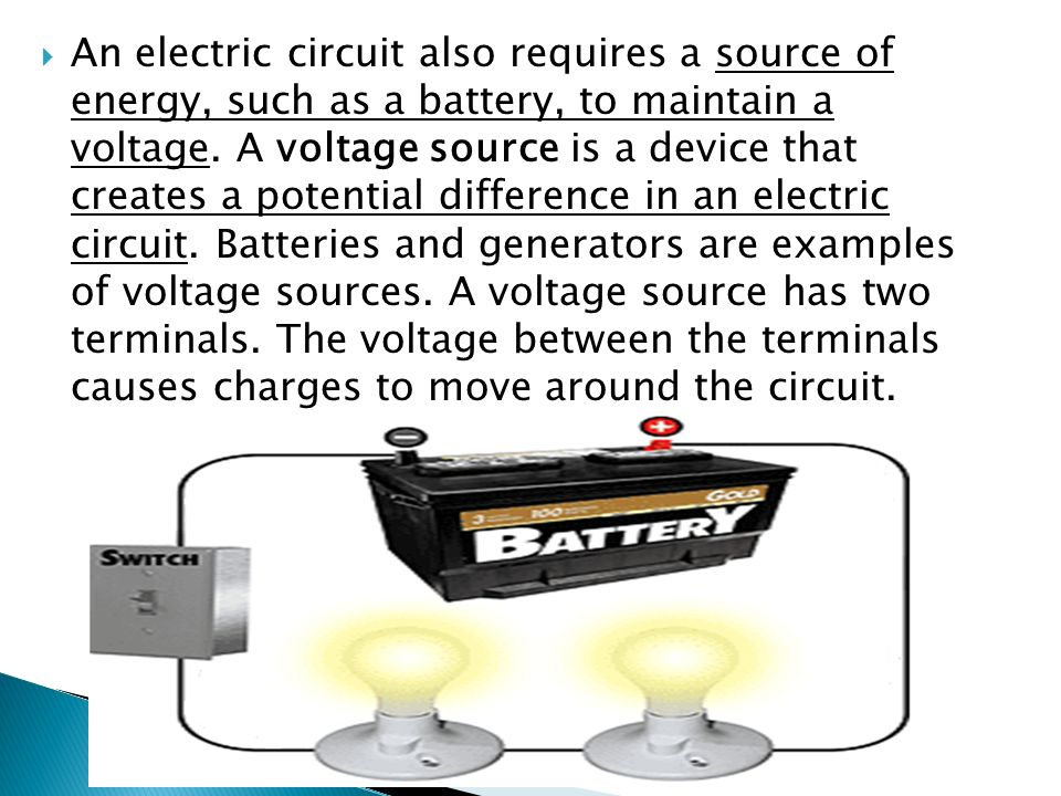 An electric circuit also requires a source of energy, such as a battery, to maintain a voltage.