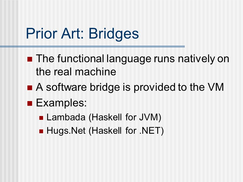 Prior Art: Bridges The functional language runs natively on the real machine. A software bridge is provided to the VM.