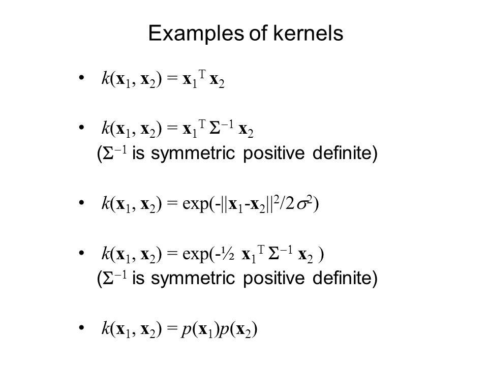 Examples of kernels k(x1, x2) = x1T x2 k(x1, x2) = x1T S-1 x2