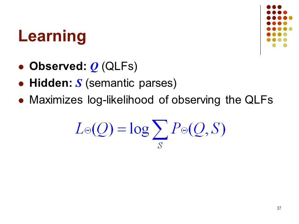 Learning Observed: Q (QLFs) Hidden: S (semantic parses)