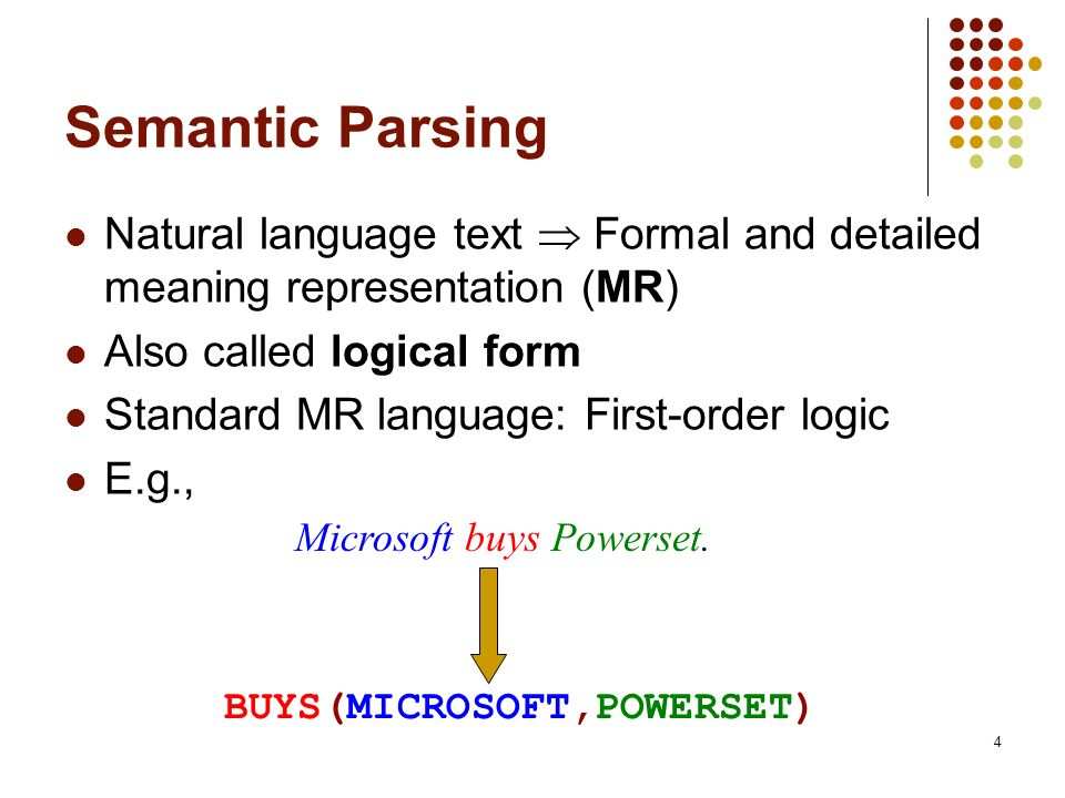 Semantic Parsing Natural language text  Formal and detailed meaning representation (MR) Also called logical form.