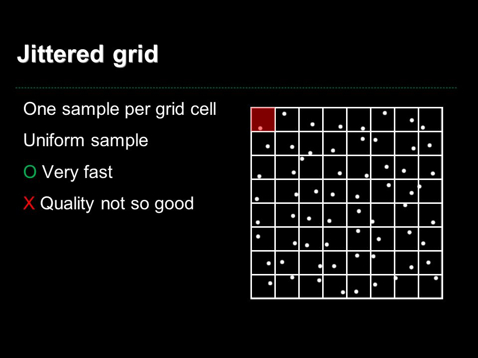 Jittered grid One sample per grid cell Uniform sample O Very fast
