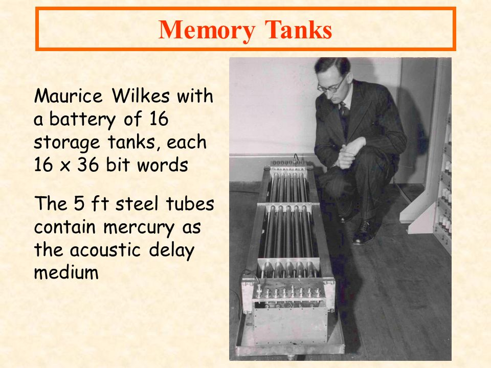 Memory Tanks Maurice Wilkes with a battery of 16 storage tanks, each 16 x 36 bit words.