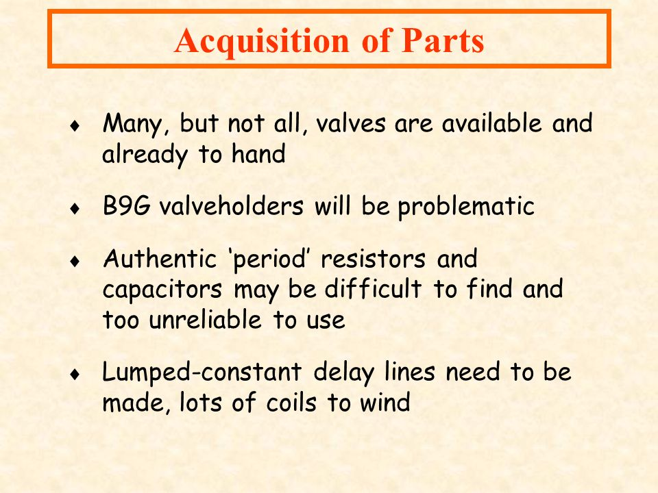 Acquisition of Parts Many, but not all, valves are available and already to hand. B9G valveholders will be problematic.