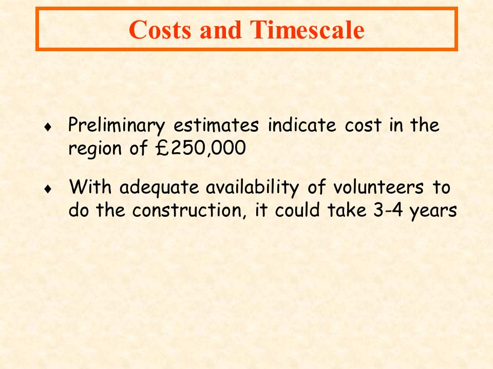 Costs and Timescale Preliminary estimates indicate cost in the region of £250,000.