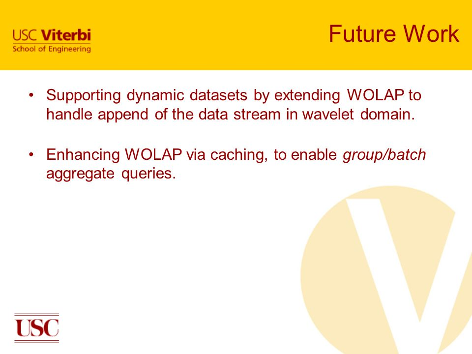 Future Work Supporting dynamic datasets by extending WOLAP to handle append of the data stream in wavelet domain.