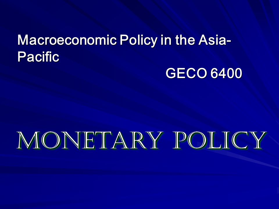 Monetary Policy Macroeconomic Policy in the Asia-Pacific GECO 6400