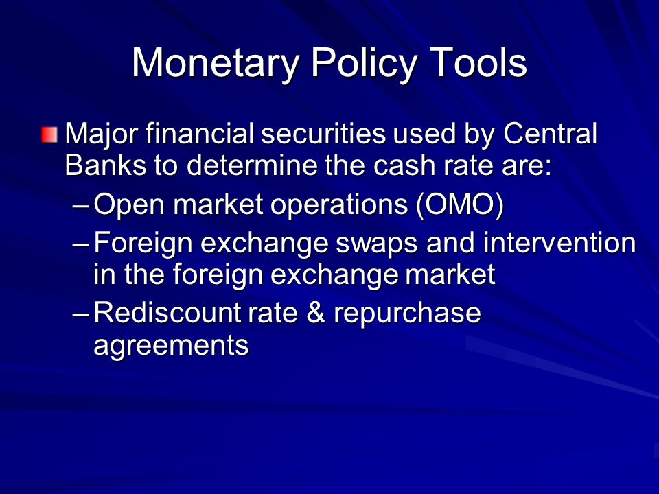 Monetary Policy Tools Major financial securities used by Central Banks to determine the cash rate are: