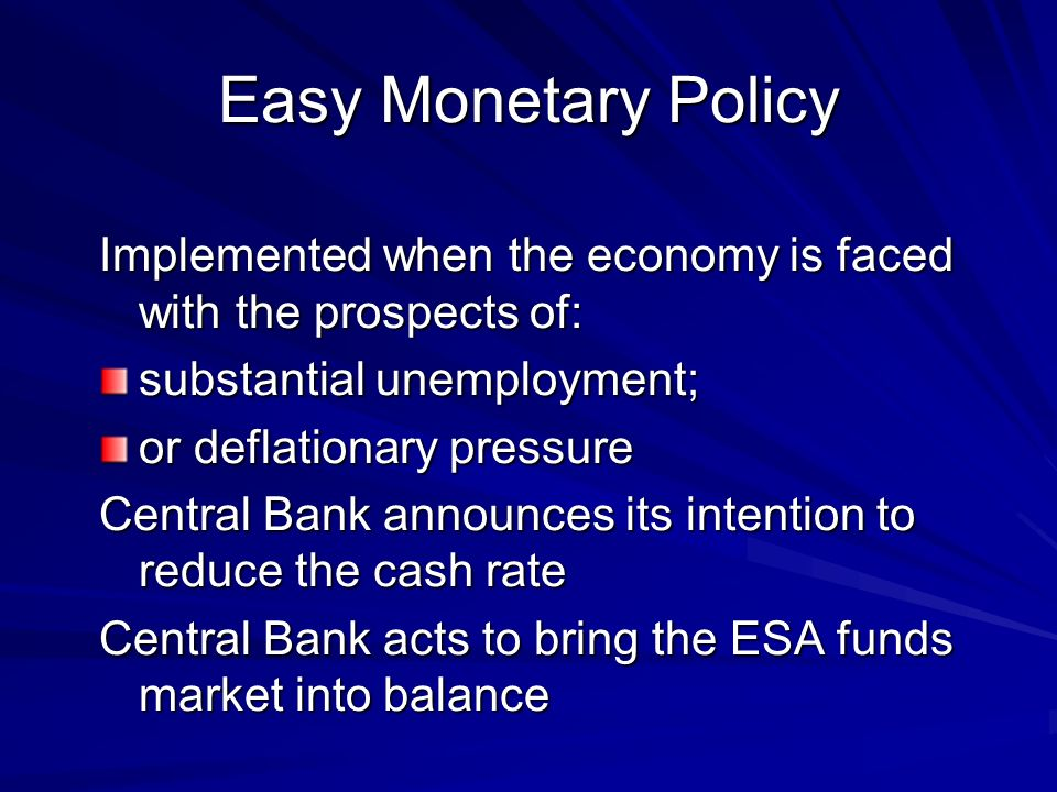 Easy Monetary Policy Implemented when the economy is faced with the prospects of: substantial unemployment;