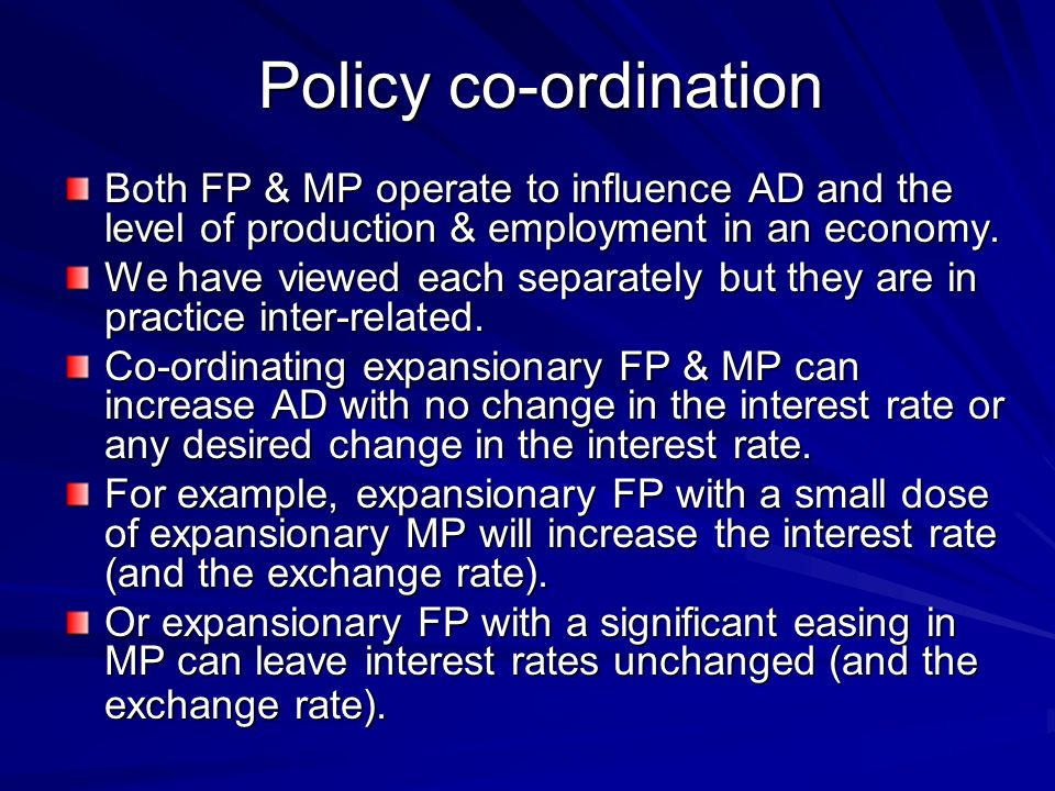 Policy co-ordination Both FP & MP operate to influence AD and the level of production & employment in an economy.