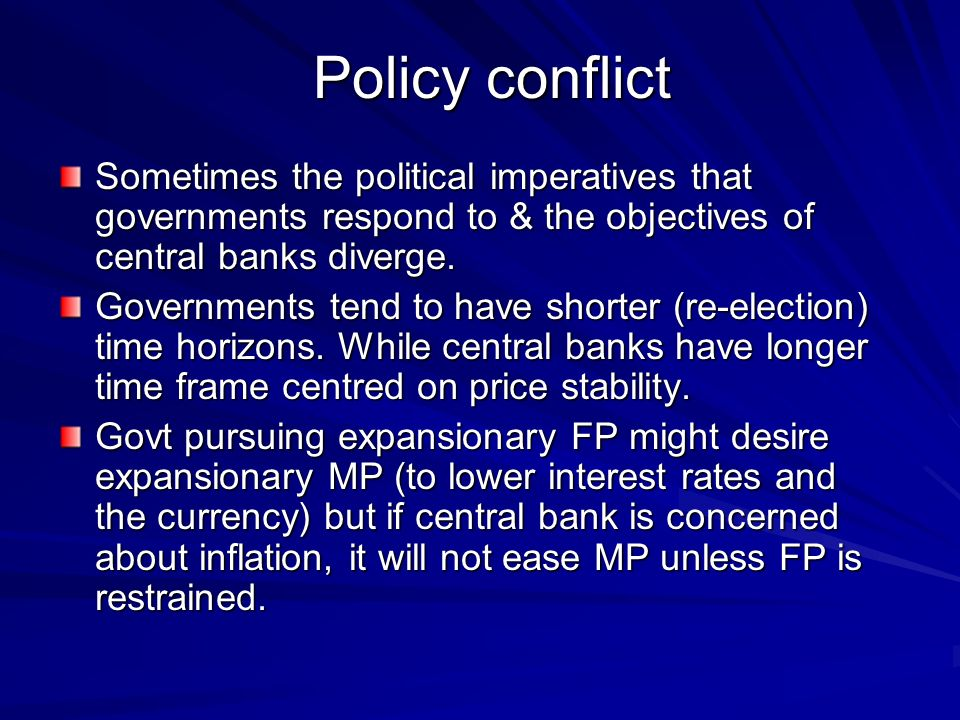 Policy conflict Sometimes the political imperatives that governments respond to & the objectives of central banks diverge.