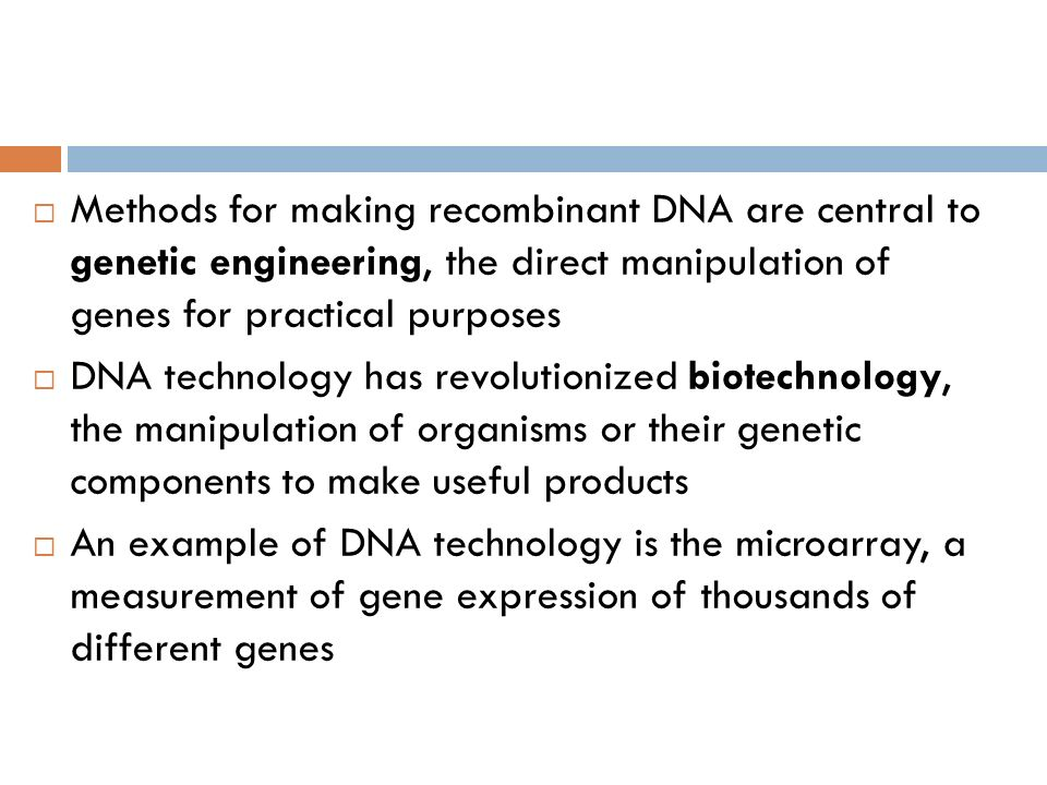 Methods for making recombinant DNA are central to genetic engineering, the direct manipulation of genes for practical purposes