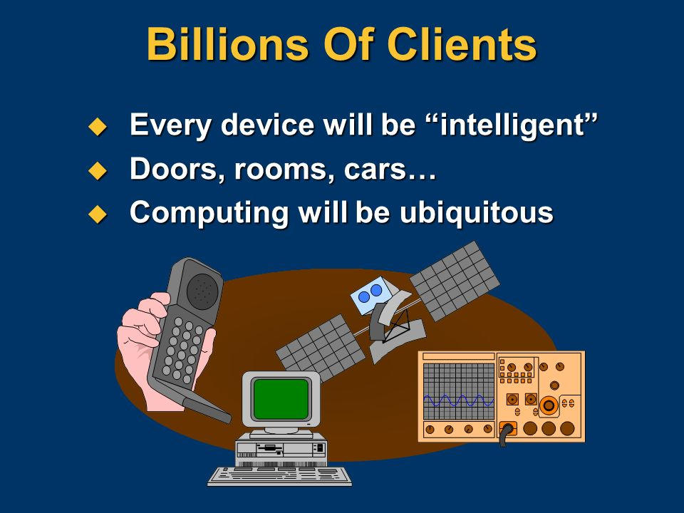 Billions Of Clients Every device will be intelligent