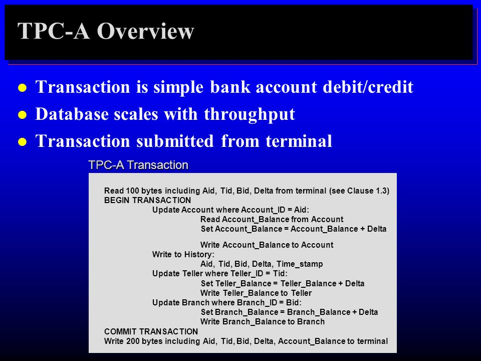 TPC-A Overview Transaction is simple bank account debit/credit