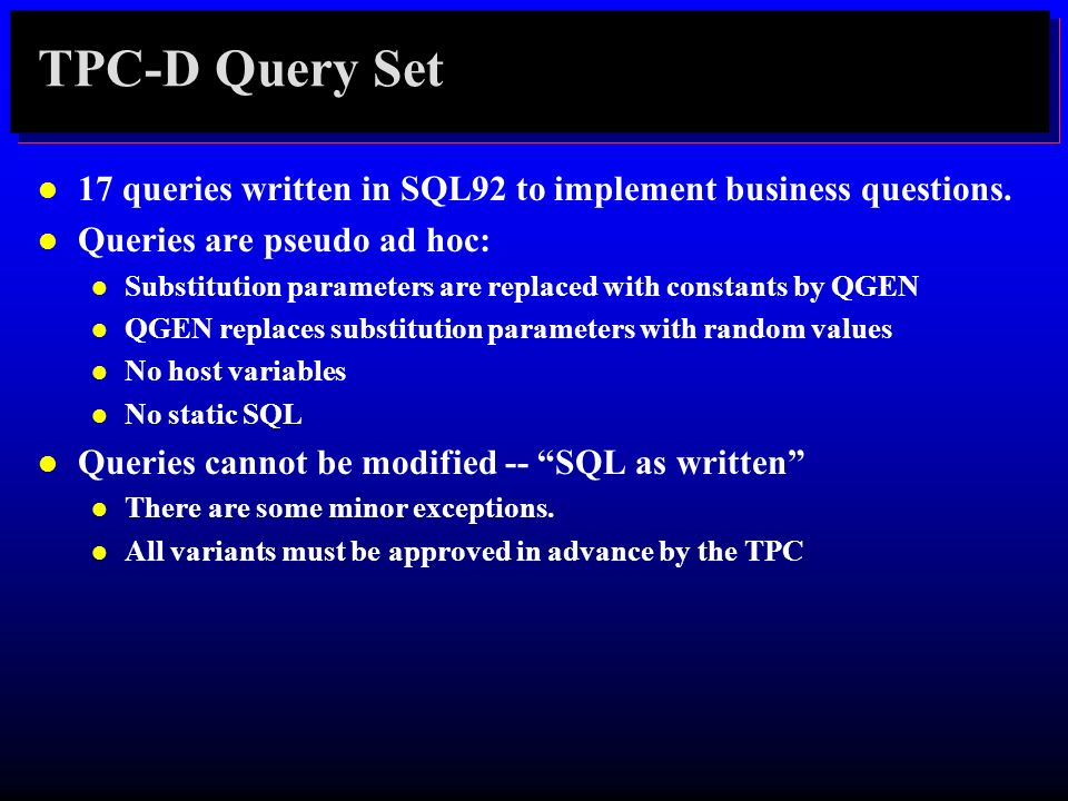 TPC-D Query Set 17 queries written in SQL92 to implement business questions. Queries are pseudo ad hoc:
