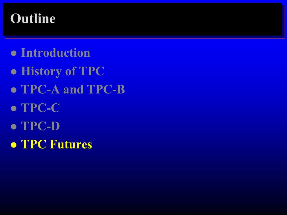 Outline Introduction History of TPC TPC-A and TPC-B TPC-C TPC-D
