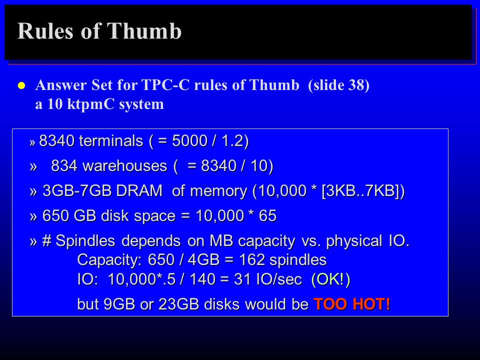 Rules of Thumb Answer Set for TPC-C rules of Thumb (slide 38) a 10 ktpmC system. » 8340 terminals ( = 5000 / 1.2)