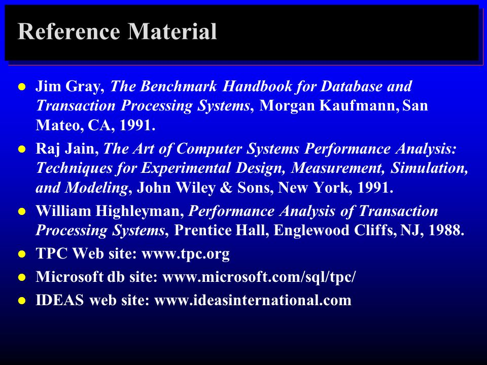 Reference Material Jim Gray, The Benchmark Handbook for Database and Transaction Processing Systems, Morgan Kaufmann, San Mateo, CA, 1991.