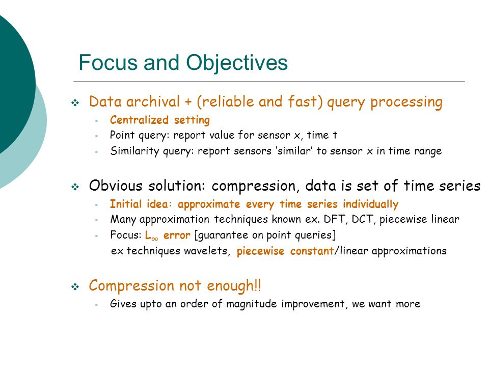 Focus and Objectives Data archival + (reliable and fast) query processing. Centralized setting. Point query: report value for sensor x, time t.