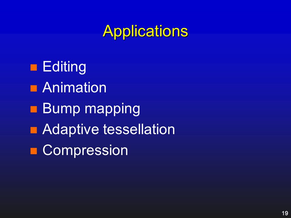 Applications Editing Animation Bump mapping Adaptive tessellation