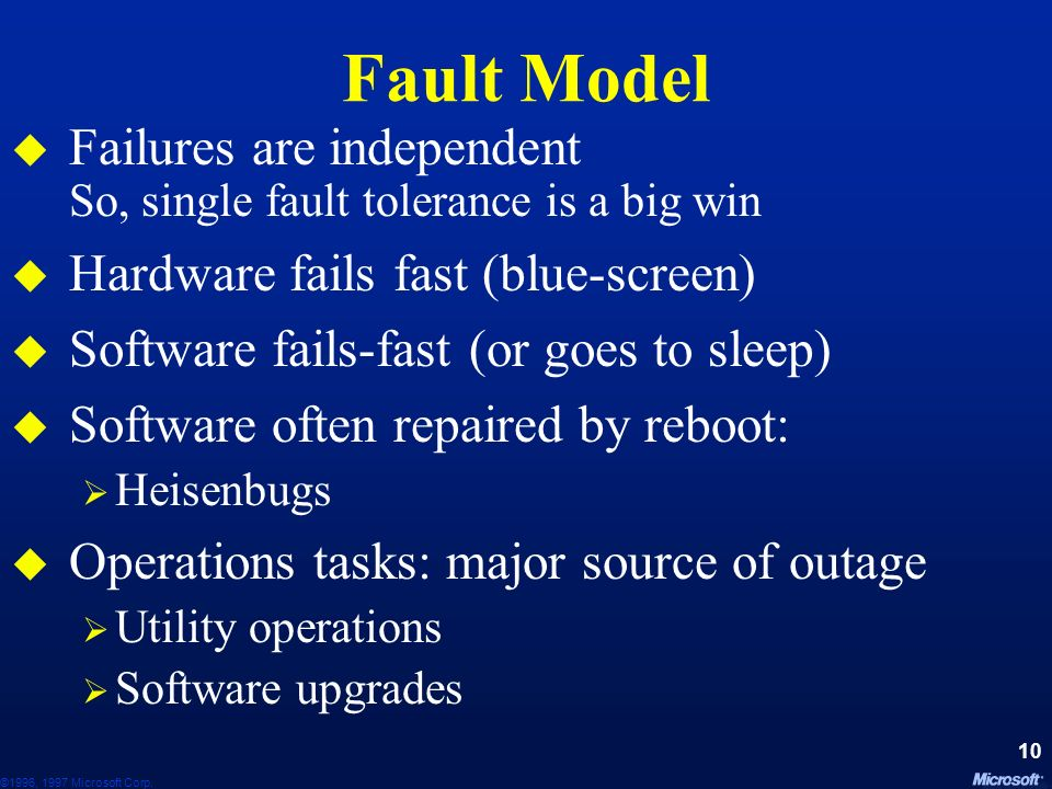 Fault Model Failures are independent So, single fault tolerance is a big win. Hardware fails fast (blue-screen)