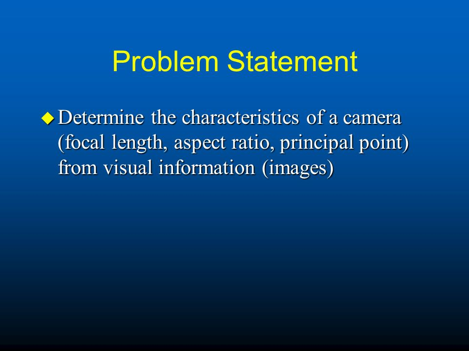 Problem Statement Determine the characteristics of a camera (focal length, aspect ratio, principal point) from visual information (images)