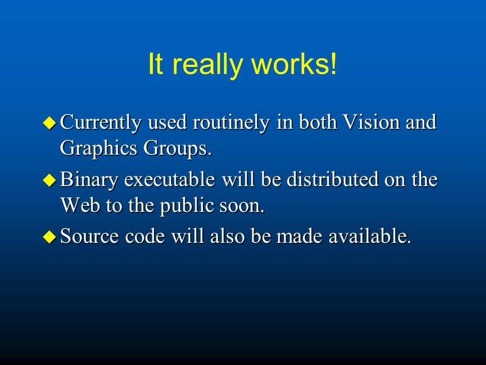 It really works! Currently used routinely in both Vision and Graphics Groups. Binary executable will be distributed on the Web to the public soon.