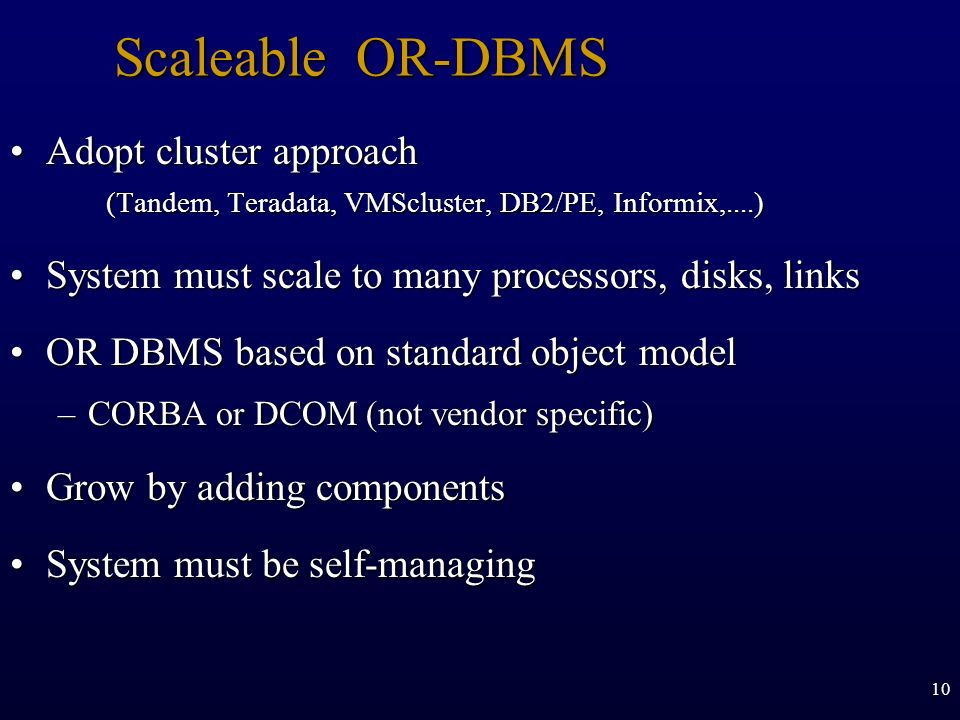 Scaleable OR-DBMS Adopt cluster approach (Tandem, Teradata, VMScluster, DB2/PE, Informix,....)