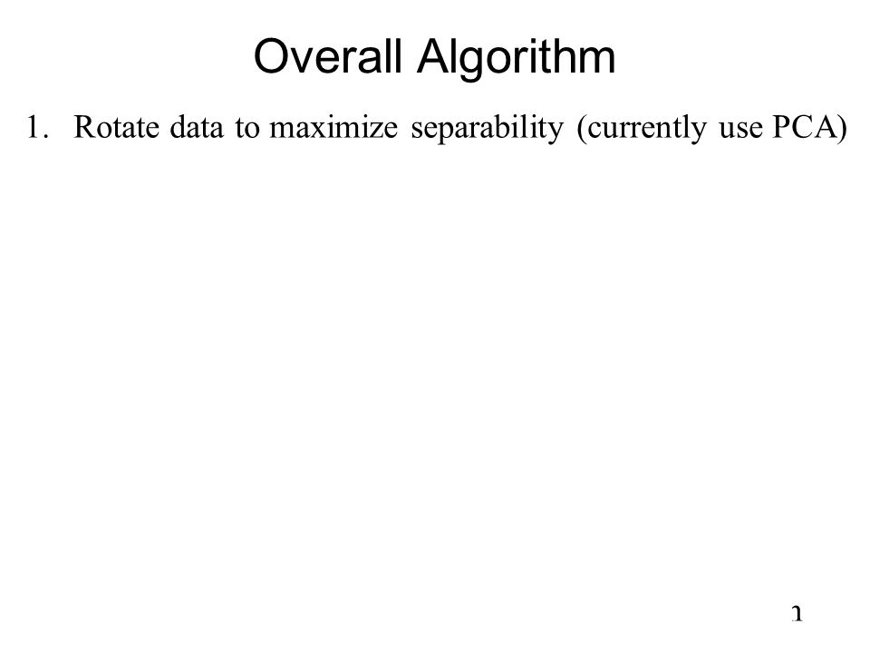 Overall Algorithm Rotate data to maximize separability (currently use PCA) For each of the d input dimensions:
