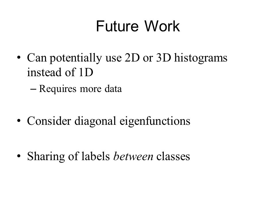 Future Work Can potentially use 2D or 3D histograms instead of 1D