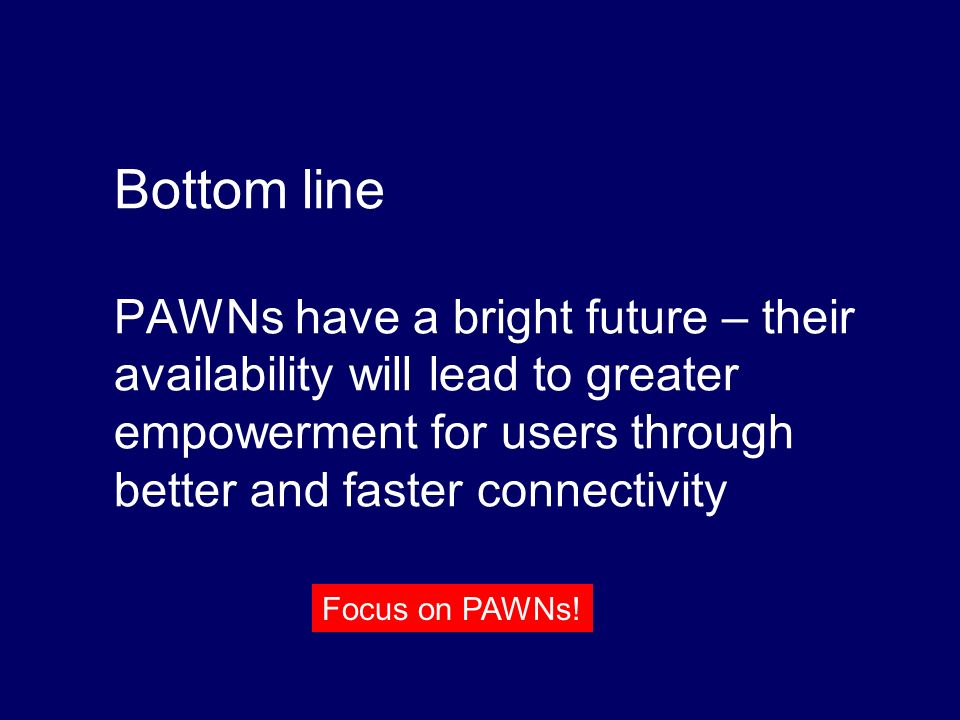 Bottom line PAWNs have a bright future – their availability will lead to greater empowerment for users through better and faster connectivity