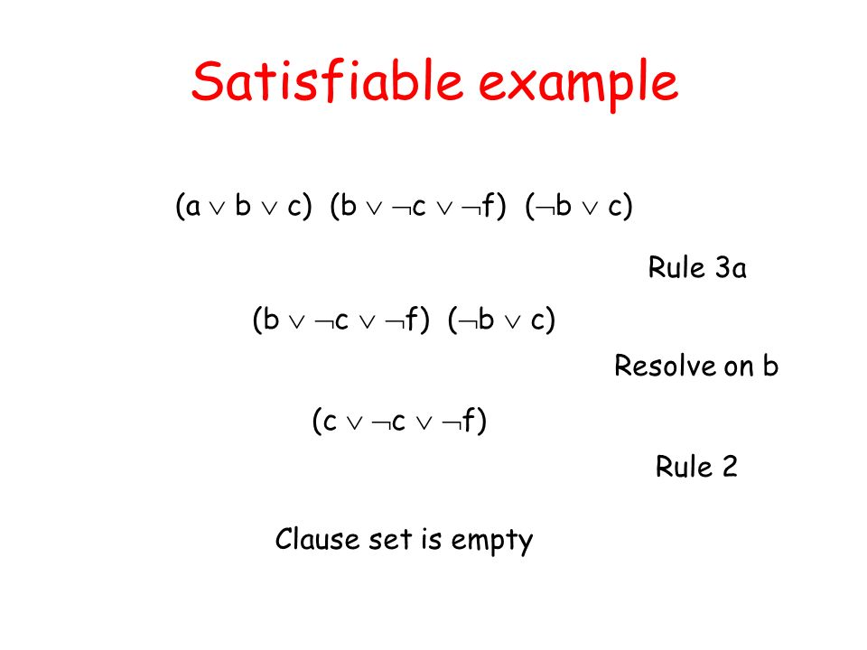 Satisfiable example (a  b  c) (b  c  f) (b  c) Rule 3a