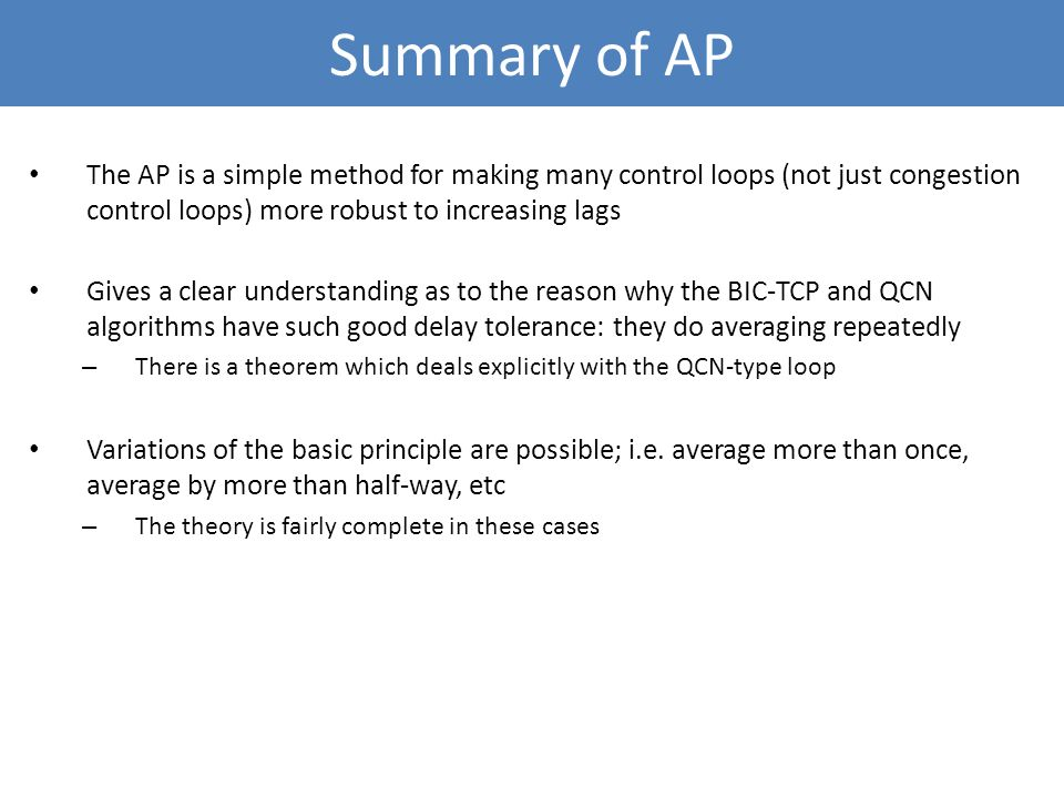 Summary of AP The AP is a simple method for making many control loops (not just congestion control loops) more robust to increasing lags.