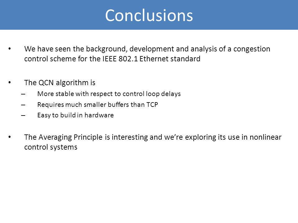 Conclusions We have seen the background, development and analysis of a congestion control scheme for the IEEE 802.1 Ethernet standard.