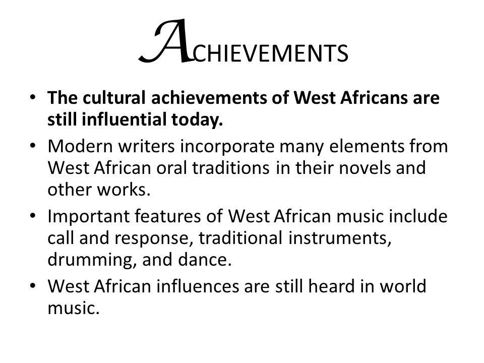 ACHIEVEMENTS The cultural achievements of West Africans are still influential today.