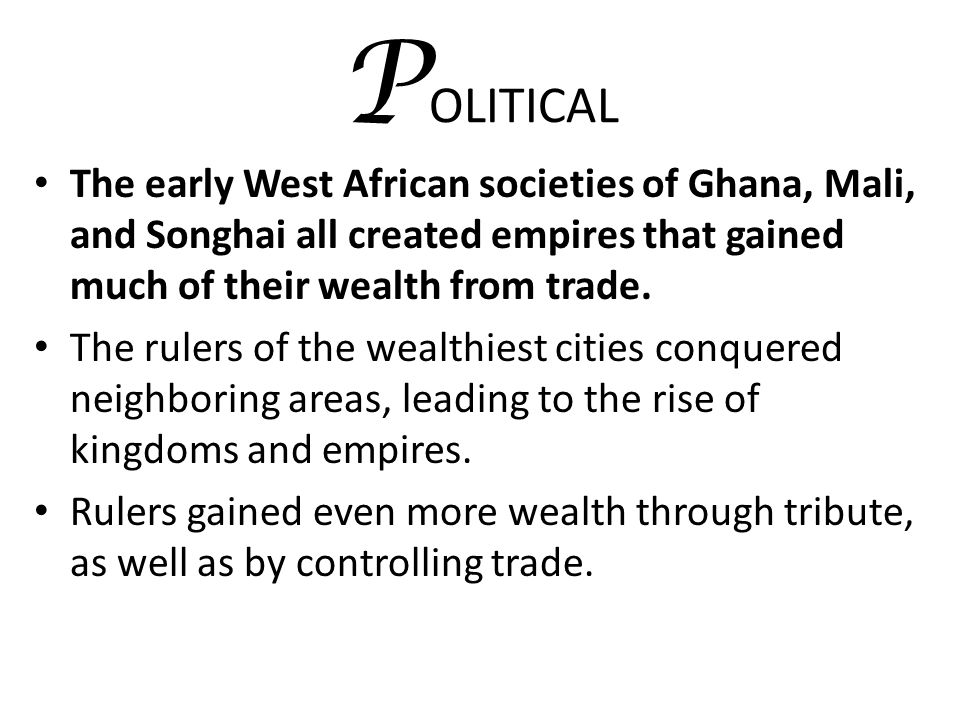 POLITICAL The early West African societies of Ghana, Mali, and Songhai all created empires that gained much of their wealth from trade.