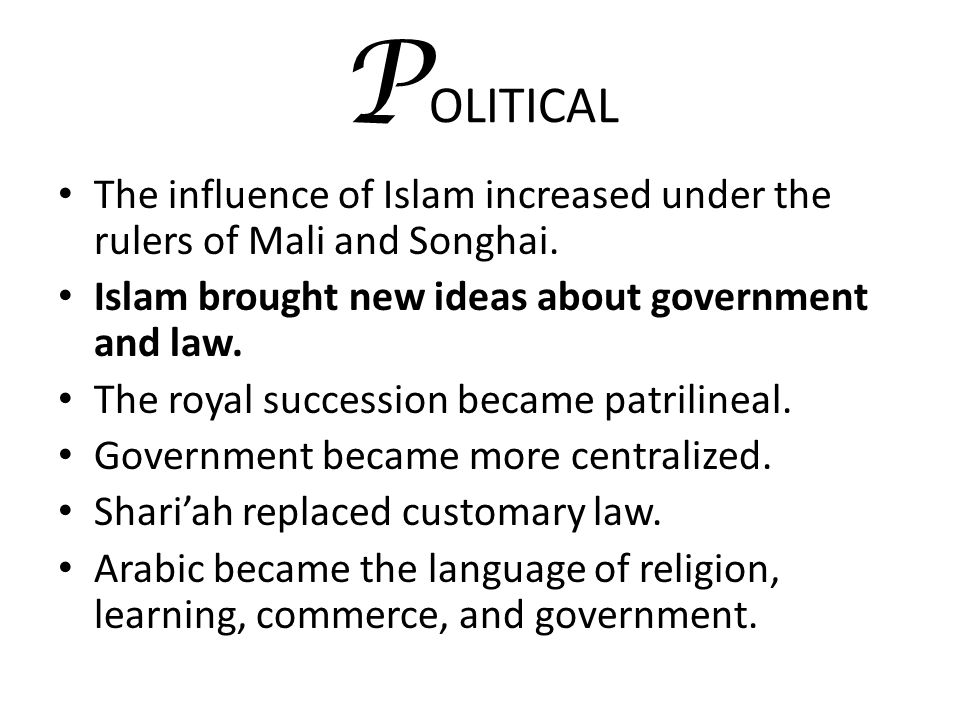 POLITICAL The influence of Islam increased under the rulers of Mali and Songhai. Islam brought new ideas about government and law.