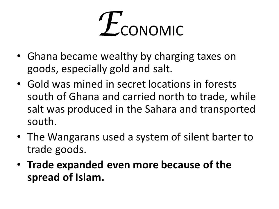 ECONOMIC Ghana became wealthy by charging taxes on goods, especially gold and salt.