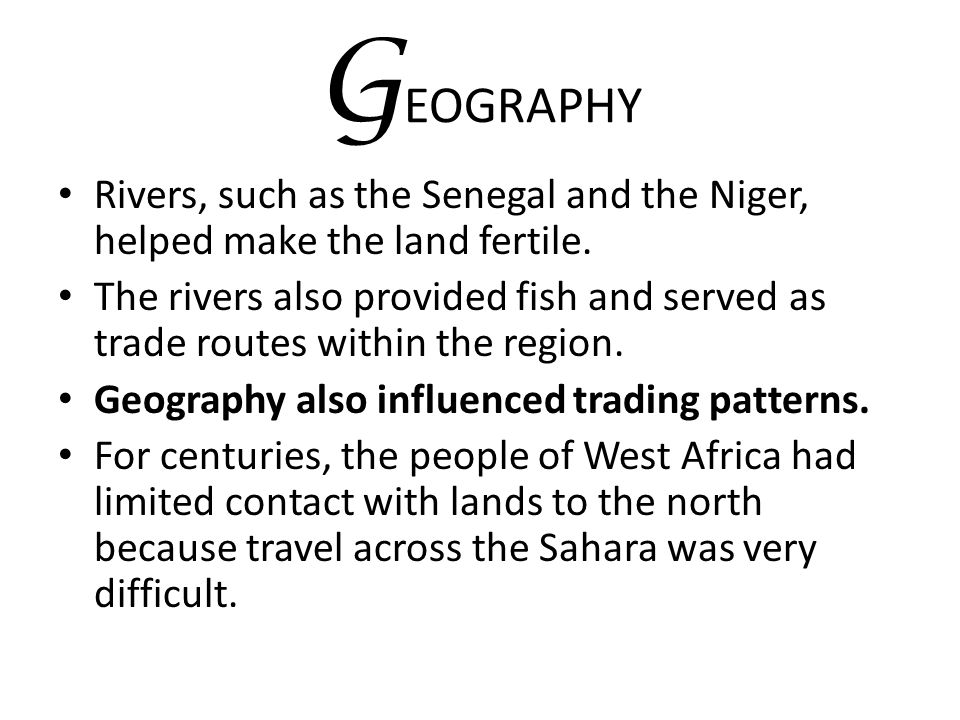 GEOGRAPHY Rivers, such as the Senegal and the Niger, helped make the land fertile.