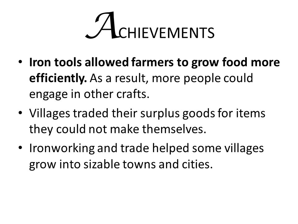 ACHIEVEMENTS Iron tools allowed farmers to grow food more efficiently. As a result, more people could engage in other crafts.